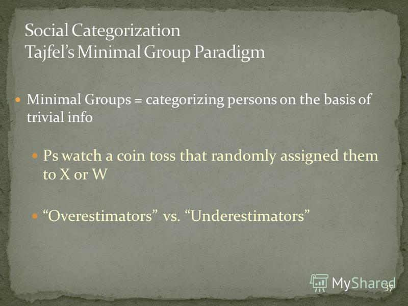 37 Minimal Groups = categorizing persons on the basis of trivial info Ps watch a coin toss that randomly assigned them to X or W Overestimators vs. Underestimators