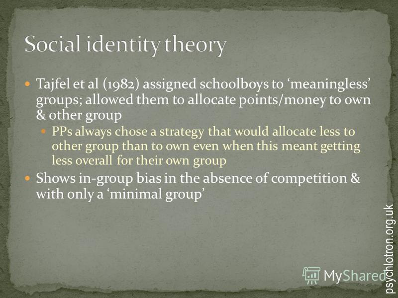 Tajfel et al (1982) assigned schoolboys to meaningless groups; allowed them to allocate points/money to own & other group PPs always chose a strategy that would allocate less to other group than to own even when this meant getting less overall for th