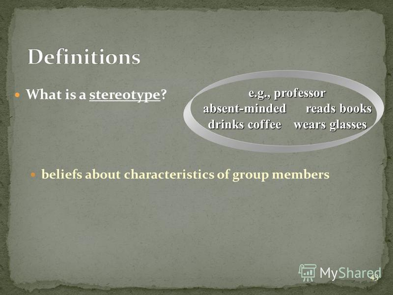 43 What is a stereotype? beliefs about characteristics of group members e.g., professor absent-minded reads books drinks coffee wears glasses
