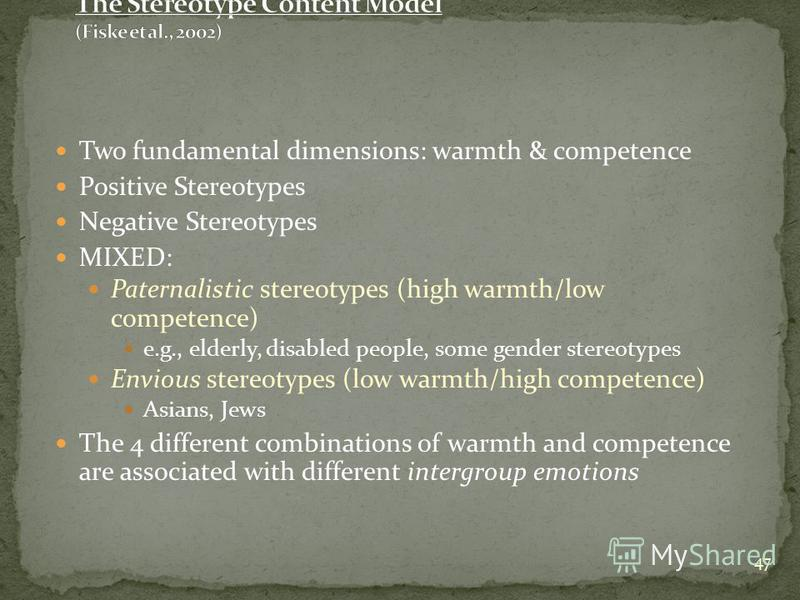 47 Two fundamental dimensions: warmth & competence Positive Stereotypes Negative Stereotypes MIXED: Paternalistic stereotypes (high warmth/low competence) e.g., elderly, disabled people, some gender stereotypes Envious stereotypes (low warmth/high co