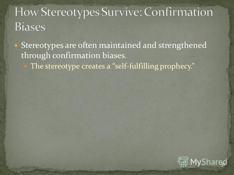 51 Stereotypes are often maintained and strengthened through confirmation biases. The stereotype creates a self-fulfilling prophecy.