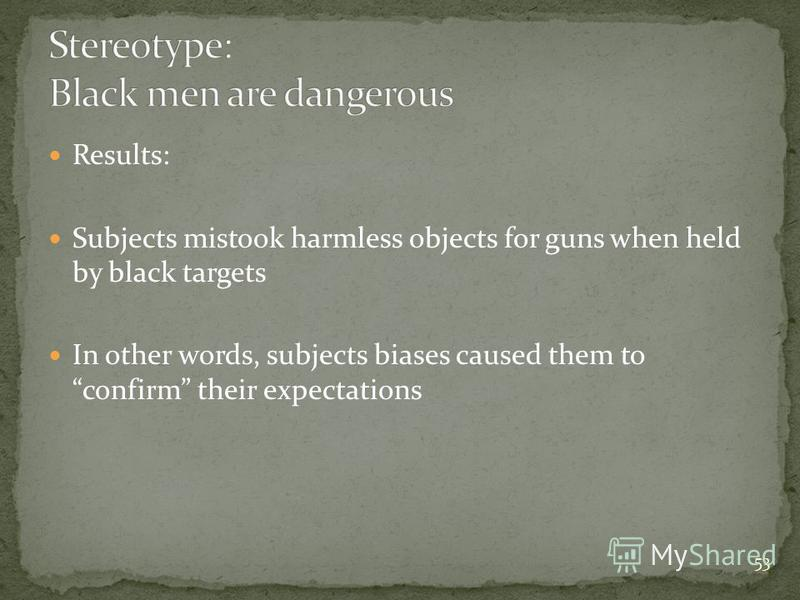 53 Results: Subjects mistook harmless objects for guns when held by black targets In other words, subjects biases caused them to confirm their expectations