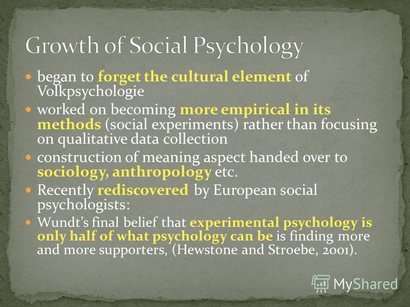 began to forget the cultural element of Volkpsychologie worked on becoming more empirical in its methods (social experiments) rather than focusing on qualitative data collection construction of meaning aspect handed over to sociology, anthropology et