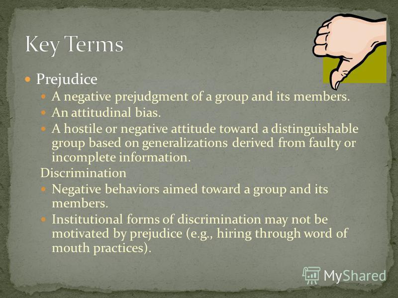 Prejudice A negative prejudgment of a group and its members. An attitudinal bias. A hostile or negative attitude toward a distinguishable group based on generalizations derived from faulty or incomplete information. Discrimination Negative behaviors