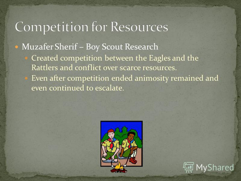 Muzafer Sherif – Boy Scout Research Created competition between the Eagles and the Rattlers and conflict over scarce resources. Even after competition ended animosity remained and even continued to escalate.