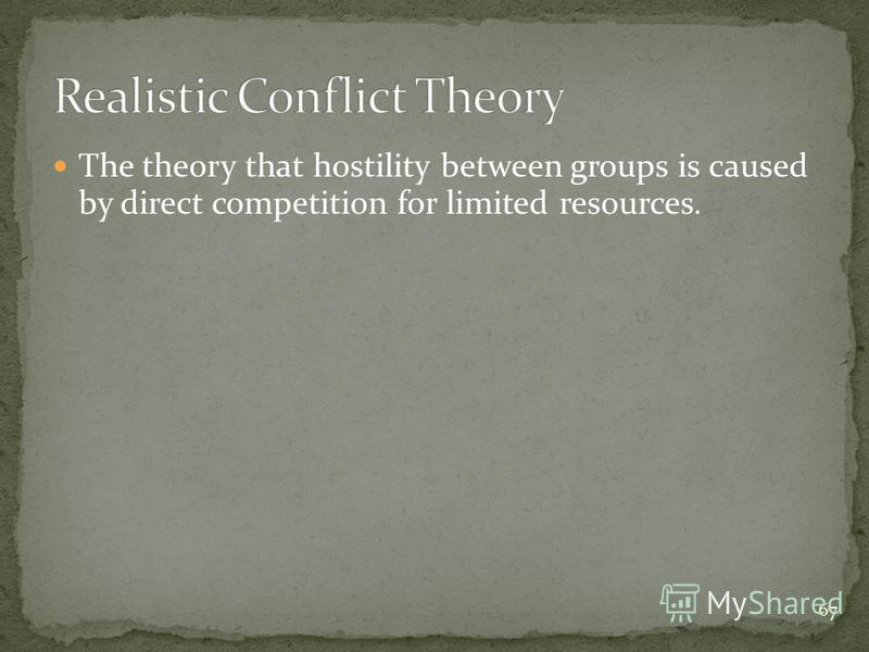 67 The theory that hostility between groups is caused by direct competition for limited resources.