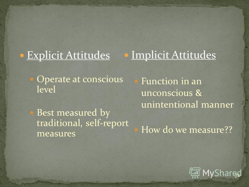 72 Explicit Attitudes Operate at conscious level Best measured by traditional, self-report measures Implicit Attitudes Function in an unconscious & unintentional manner How do we measure??