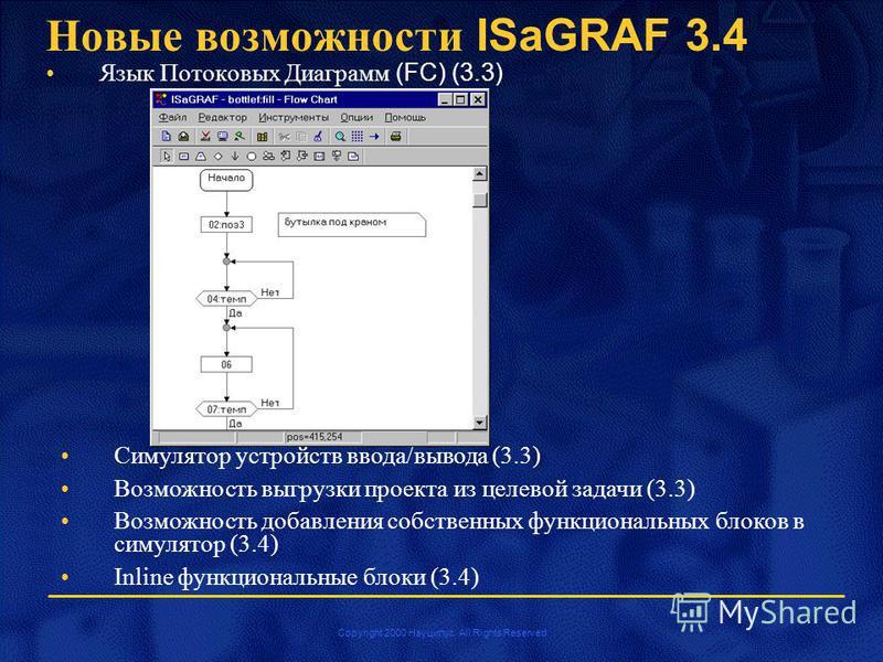 Copyright 2000 Науцилус. All Rights Reserved Новые возможности ISaGRAF 3.4 Язык Потоковых Диаграмм (FC) (3.3) Симулятор устройств ввода/вывода (3.3) Возможность выгрузки проекта из целевой задачи (3.3) Возможность добавления собственных функциональны