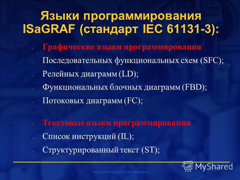 Copyright 2000 Науцилус. All Rights Reserved Языки программирования ISaGRAF (стандарт IEC 61131-3): - Графические языки программирования - Последовательных функциональных схем (SFC); - Релейных диаграмм (LD); - Функциональных блочных диаграмм (FBD);