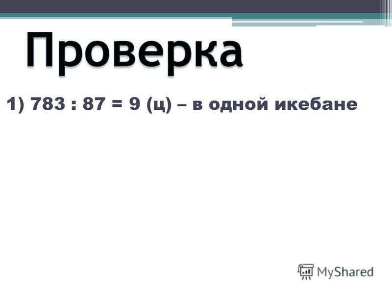 1) 783 : 87 = 9 (ц) – в одной икебане