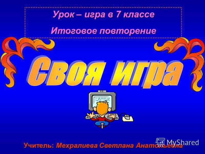 Урок – игра в 7 классе Итоговое повторение Учитель: Мехралиева Светлана Анатольевна