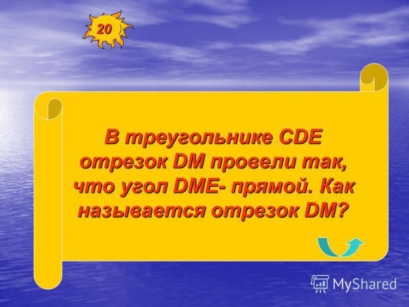 В треугольнике СDE отрезок DM провели так, что угол DME- прямой. Как называется отрезок DM? 20