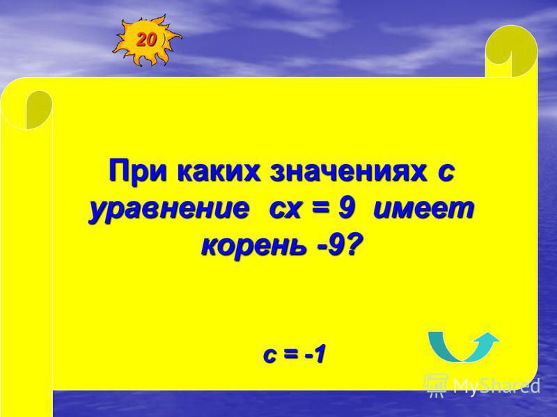 При каких значениях с уравнение сх = 9 имеет корень -9? с = -1 20