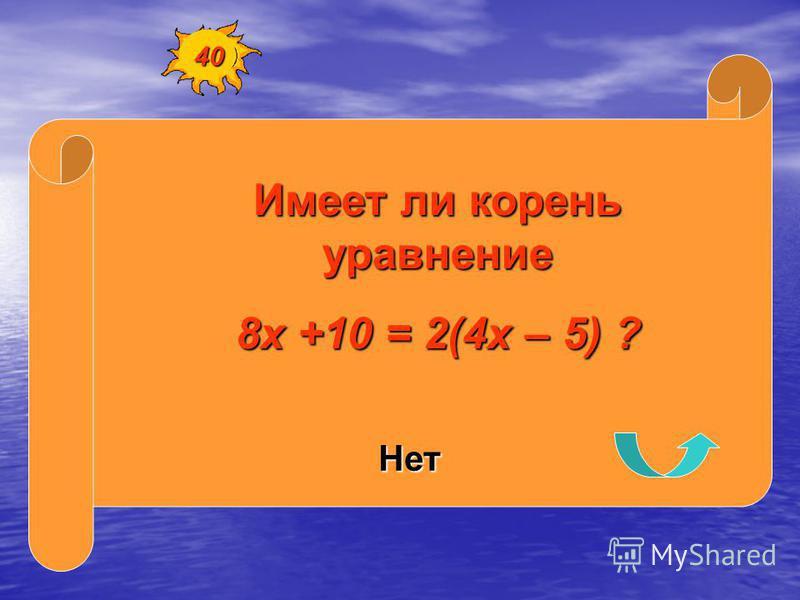 Имеет ли корень уравнение 8 х +10 = 2(4 х – 5) ? Нет 40