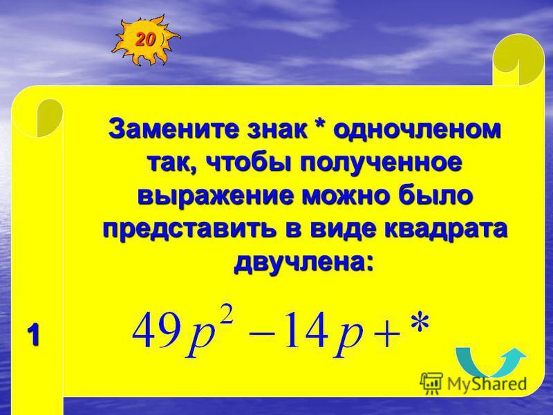 Замените знак * одночленом так, чтобы полученное выражение можно было представить в виде квадрата двучлена: 1 20