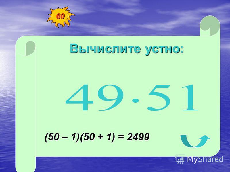 Вычислите устно: (50 – 1)(50 + 1) = 2499 60