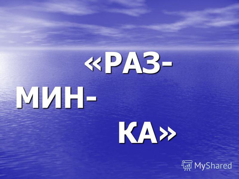 «РАЗ- «РАЗ-МИН- КА» КА»