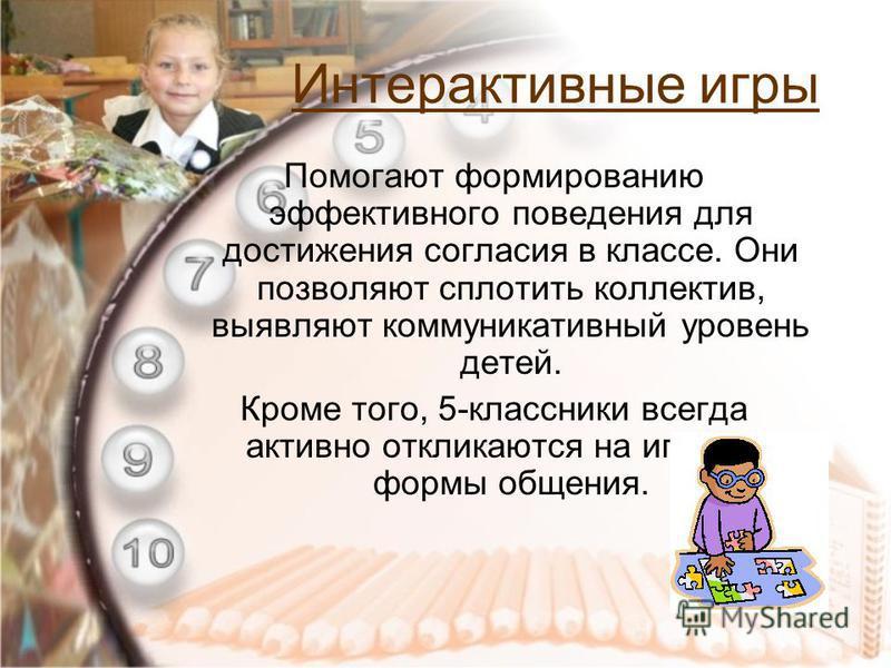 Интерактивные игры Помогают формированию эффективного поведения для достижения согласия в классе. Они позволяют сплотить коллектив, выявляют коммуникативный уровень детей. Кроме того, 5-классники всегда активно откликаются на игровые формы общения.