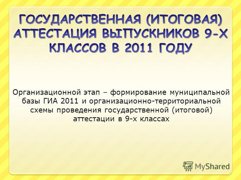 Организационной этап – формирование муниципальной базы ГИА 2011 и организационно-территориальной схемы проведения государственной (итоговой) аттестации в 9-х классах
