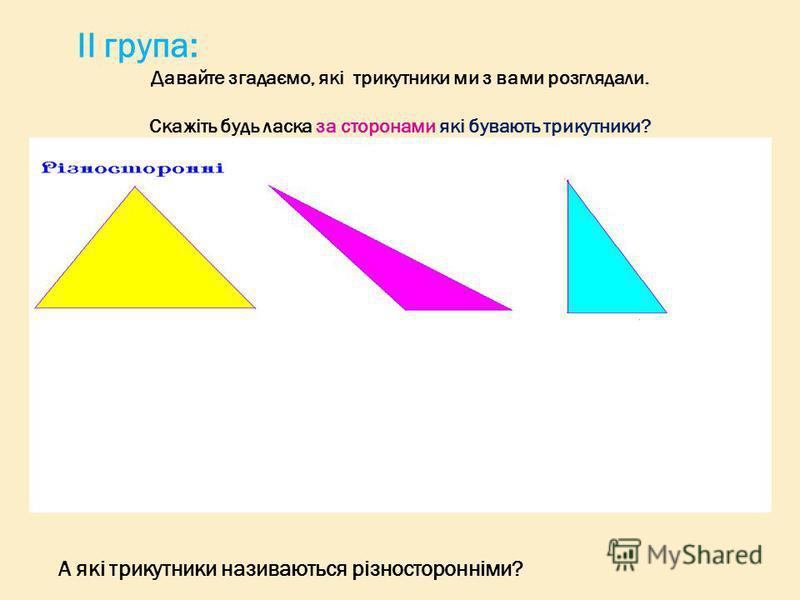 ІІ група: Давайте згадаємо, які трикутники ми з вами розглядали. Скажіть будь ласка за сторонами які бувають трикутники? А які трикутники називаються різносторонніми?