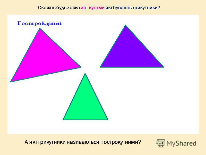 Скажіть будь ласка за кутами які бувають трикутники? А які трикутники називаються гострокутними?
