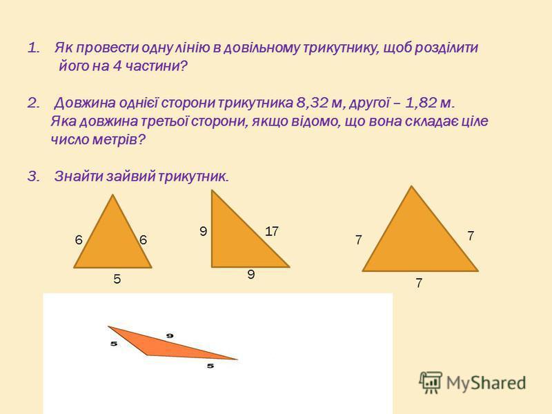 1.Як провести одну лінію в довільному трикутнику, щоб розділити його на 4 частини? 2.Довжина однієї сторони трикутника 8,32 м, другої – 1,82 м. Яка довжина третьої сторони, якщо відомо, що вона складає ціле число метрів? 3.Знайти зайвий трикутник. 66