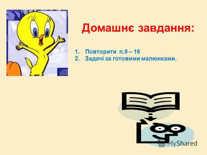 Домашнє завдання: 1.Повторити п.9 – 16 2.Задачі за готовими малюнками.
