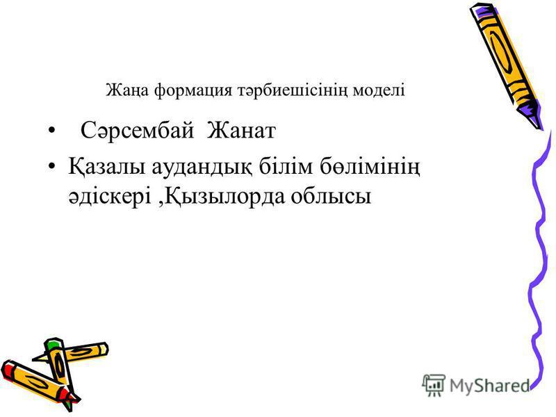 Жаңа формация тәрбиешісінің моделі Сәрсембай Жанат Қазалы аудандық білім бөлімінің әдіскері,Қызылорда облысы