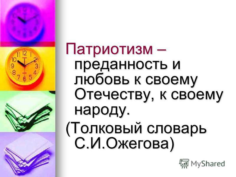 Патриотизм – преданность и любовь к своему Отечеству, к своему народу. (Толковый словарь С.И.Ожегова)