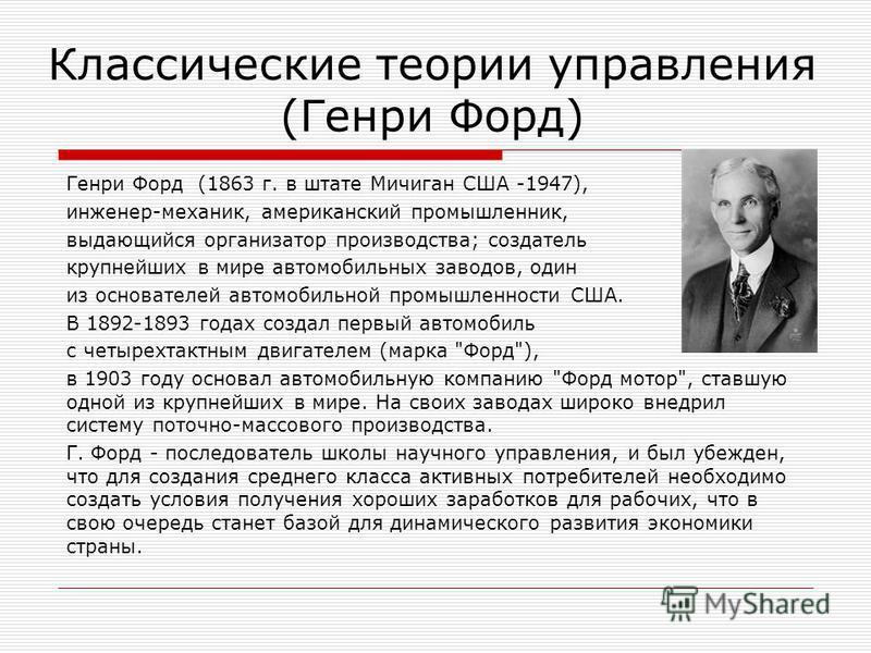 Классические теории управления (Генри Форд) Генри Форд (1863 г. в штате Мичиган США -1947), инженер-механик, американский промышленник, выдающийся организатор производства; создатель крупнейших в мире автомобильных заводов, один из основателей автомо