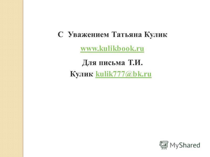 С Уважением Татьяна Кулик www.kulikbook.ru Для письма Т.И. Кулик kulik777@bk.ru kulik777@bk.ru