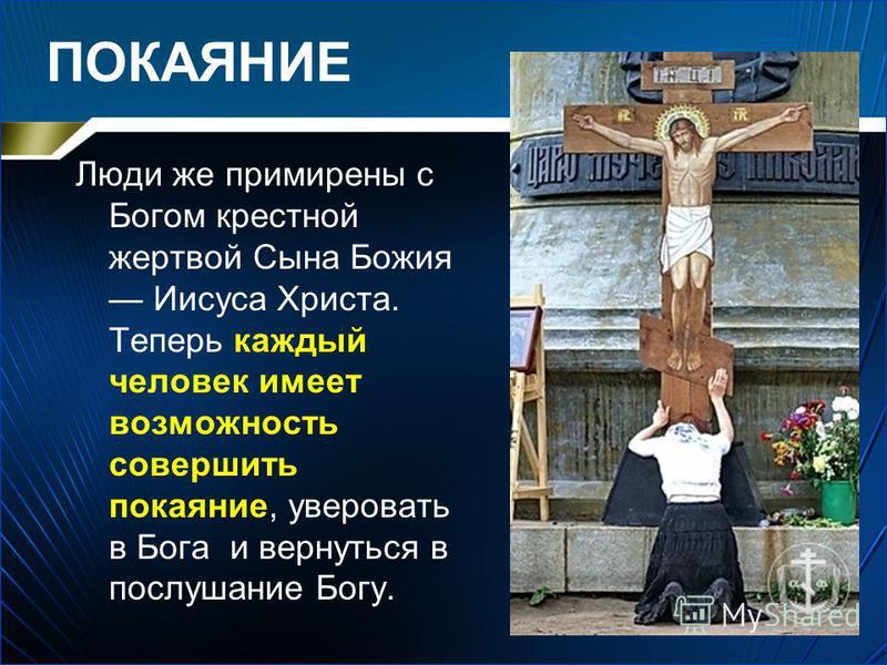 ПОКАЯНИЕ Люди же примирены с Богом крестной жертвой Сына Божия Иисуса Христа. Теперь каждый человек имеет возможность совершить покаяние, уверовать в Бога и вернуться в послушание Богу.