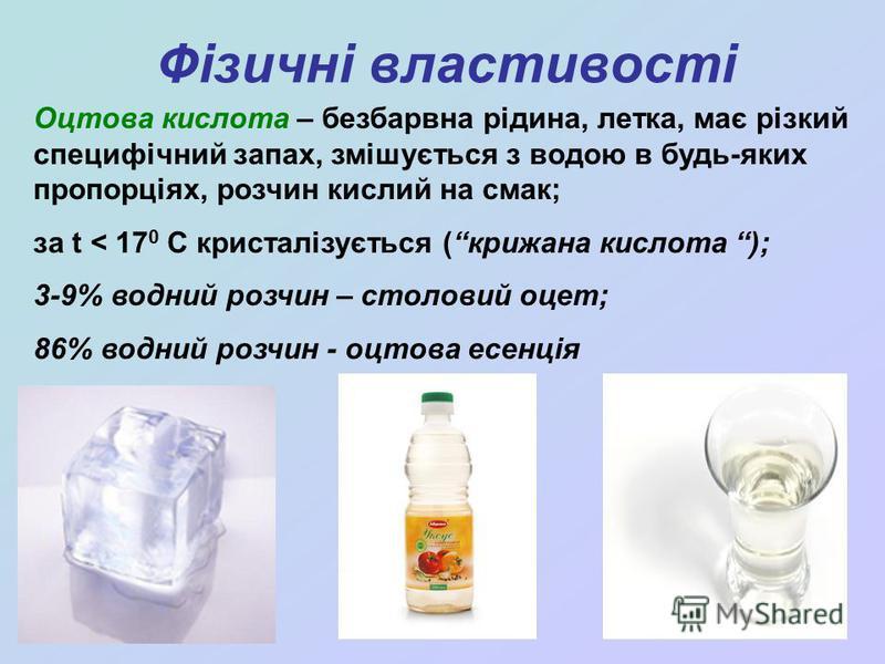 Фізичні властивості Оцтова кислота – безбарвна рідина, летка, має різкий специфічний запах, змішується з водою в будь-яких пропорціях, розчин кислий на смак; за t < 17 0 С кристалізується (крижана кислота ); 3-9% водний розчин – столовий оцет; 86% во