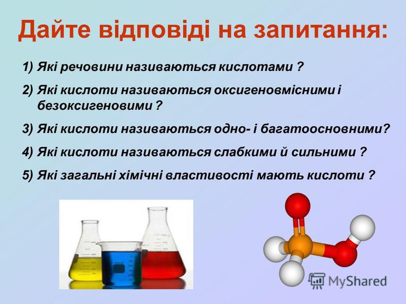 Дайте відповіді на запитання: 1)Які речовини називаються кислотами ? 2)Які кислоти називаються оксигеновмісними і безоксигеновими ? 3)Які кислоти називаються одно- і багатоосновними? 4)Які кислоти називаються слабкими й сильними ? 5)Які загальні хімі