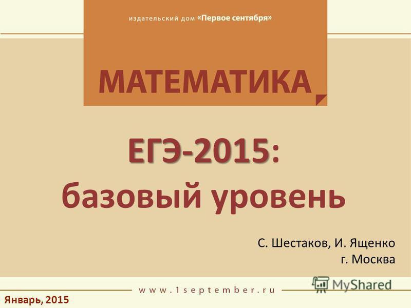 Январь, 2015 ЕГЭ-2015 ЕГЭ-2015: базовый уровень С. Шестаков, И. Ященко г. Москва