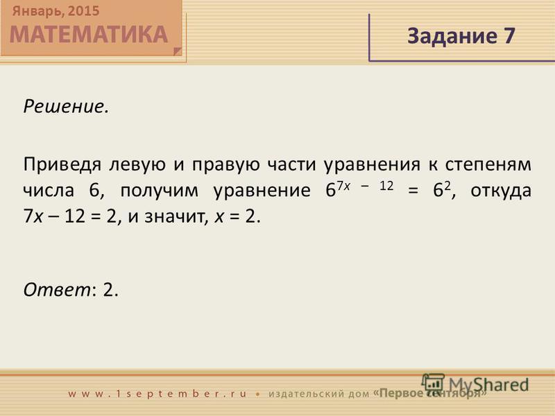 Январь, 2015 Задание 7 Решение. Приведя левую и правую части уравнения к степеням числа 6, получим уравнение 6 7x – 12 = 6 2, откуда 7x – 12 = 2, и значит, x = 2. Ответ: 2.