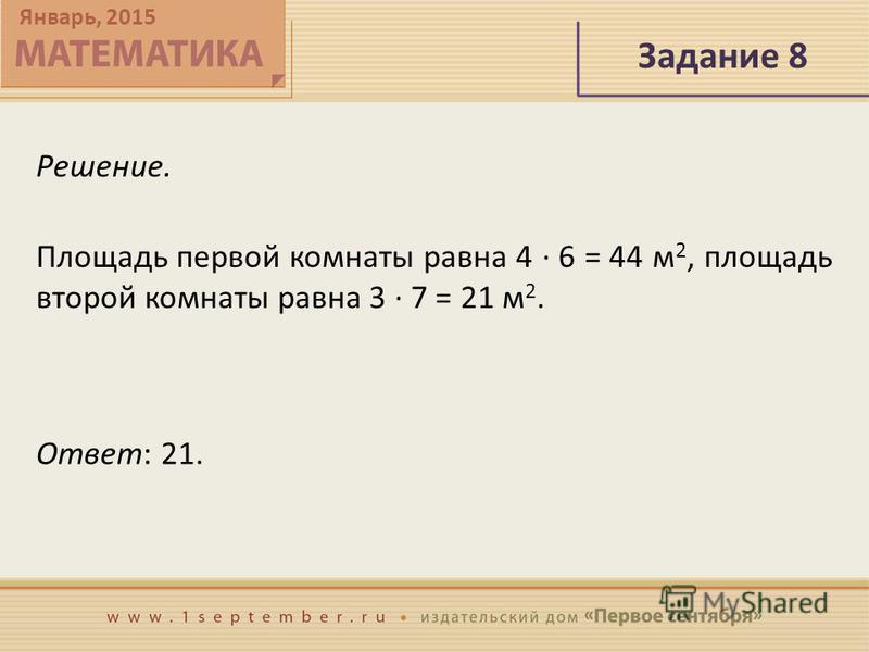 Январь, 2015 Задание 8 Решение. Площадь первой комнаты равна 4 · 6 = 44 м 2, площадь второй комнаты равна 3 · 7 = 21 м 2. Ответ: 21.