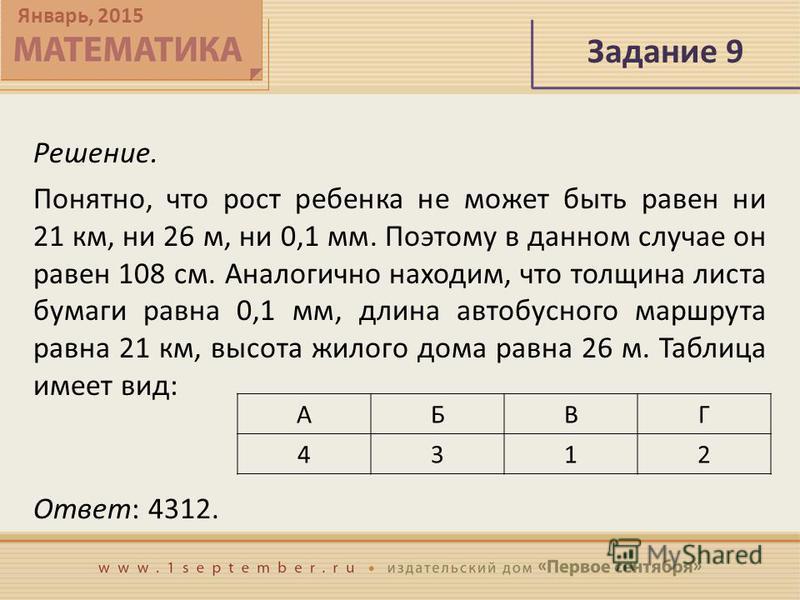 Январь, 2015 Задание 9 Решение. Понятно, что рост ребенка не может быть равен ни 21 км, ни 26 м, ни 0,1 мм. Поэтому в данном случае он равен 108 см. Аналогично находим, что толщина листа бумаги равна 0,1 мм, длина автобусного маршрута равна 21 км, вы