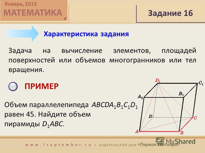 Январь, 2015 Задание 16 Задача на вычисление элементов, площадей поверхностей или объемов многогранников или тел вращения. Характеристика задания ПРИМЕР Объем параллелепипеда ABCDA 1 B 1 C 1 D 1 равен 45. Найдите объем пирамиды D 1 ABC.