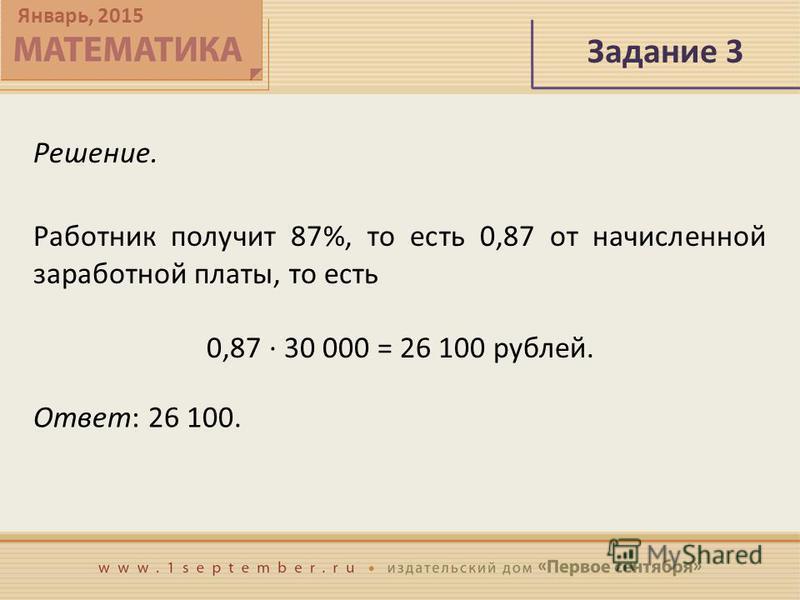 Январь, 2015 Задание 3 Решение. Ответ: 26 100. Работник получит 87%, то есть 0,87 от начисленной заработной платы, то есть 0,87 · 30 000 = 26 100 рублей.