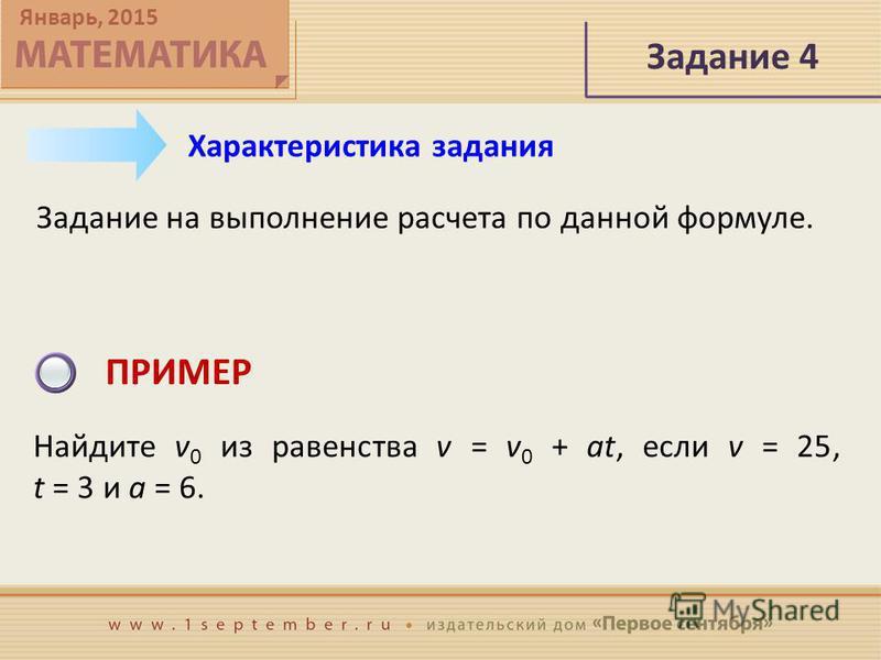 Январь, 2015 Задание 4 Задание на выполнение расчета по данной формуле. Характеристика задания ПРИМЕР Найдите v 0 из равенства v = v 0 + at, если v = 25, t = 3 и a = 6.