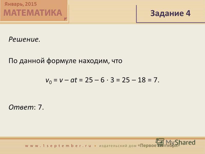 Январь, 2015 Задание 4 Решение. Ответ: 7. По данной формуле находим, что v 0 = v – at = 25 – 6 · 3 = 25 – 18 = 7.