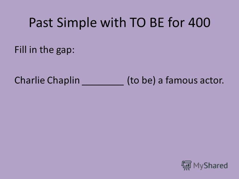Past Simple with TO BE for 400 Fill in the gap: Charlie Chaplin ________ (to be) a famous actor.
