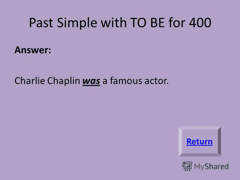 Past Simple with TO BE for 400 Answer: Charlie Chaplin was a famous actor. Return