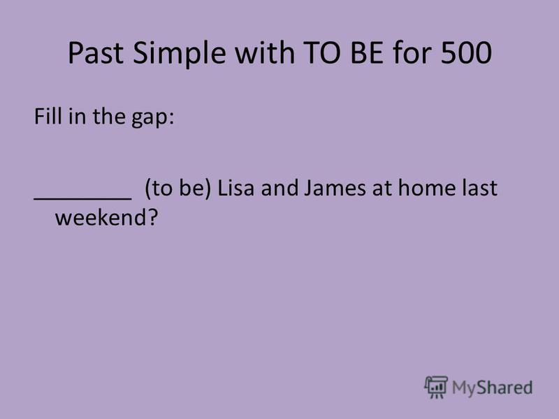 Past Simple with TO BE for 500 Fill in the gap: ________ (to be) Lisa and James at home last weekend?