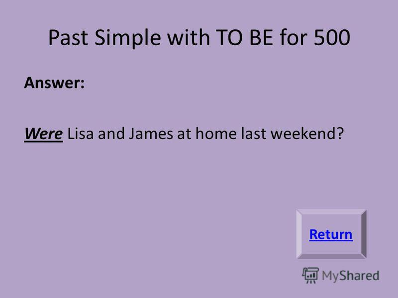Past Simple with TO BE for 500 Answer: Were Lisa and James at home last weekend? Return