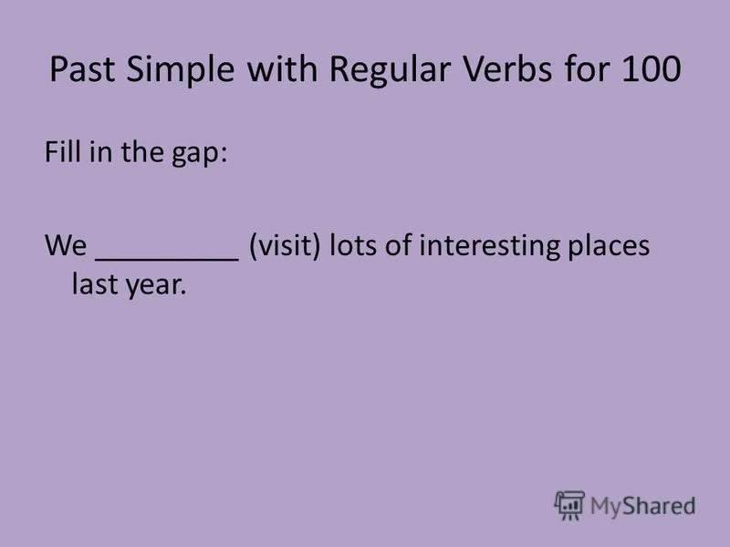 Past Simple with Regular Verbs for 100 Fill in the gap: We _________ (visit) lots of interesting places last year.