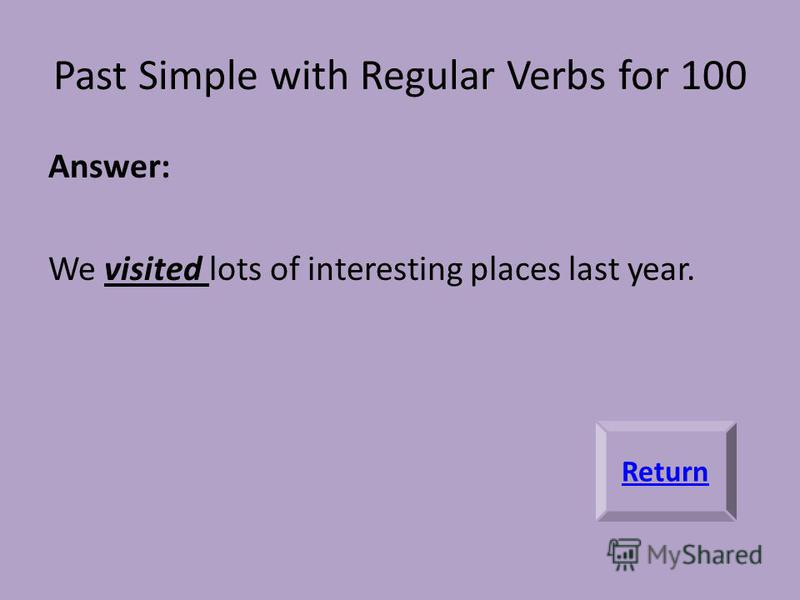 Past Simple with Regular Verbs for 100 Answer: We visited lots of interesting places last year. Return
