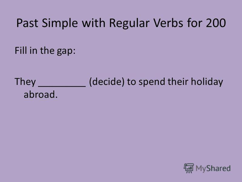 Past Simple with Regular Verbs for 200 Fill in the gap: They _________ (decide) to spend their holiday abroad.