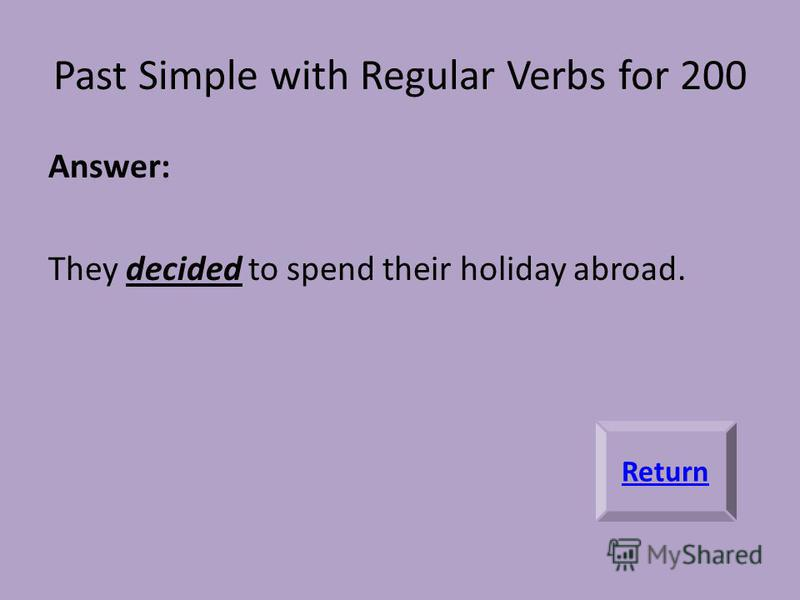 Past Simple with Regular Verbs for 200 Answer: They decided to spend their holiday abroad. Return